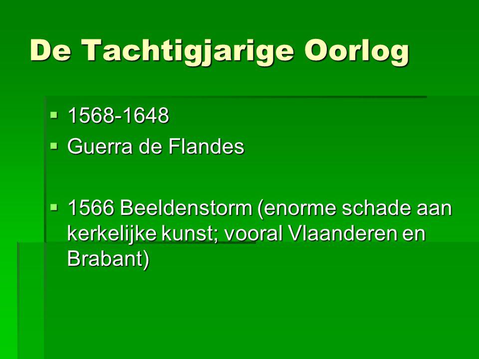 De Tachtigjarige Oorlog  1568-1648  Guerra de Flandes  1566 Beeldenstorm (enorme schade aan kerkelijke kunst; vooral Vlaanderen en Brabant)