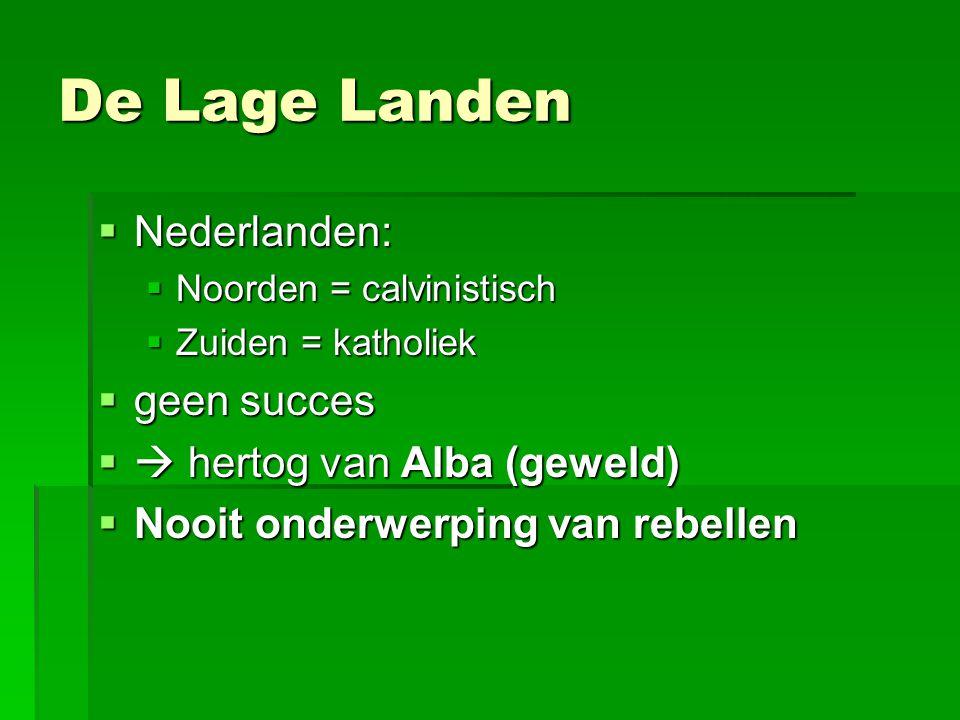 De Lage Landen  Nederlanden:  Noorden = calvinistisch  Zuiden = katholiek  geen succes  hertog van Alba (geweld)  Nooit onderwerping van rebellen