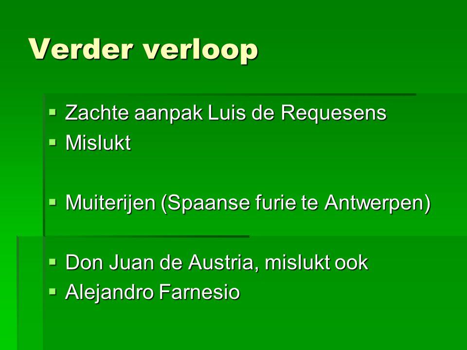 Verder verloop  Zachte aanpak Luis de Requesens  Mislukt  Muiterijen (Spaanse furie te Antwerpen)  Don Juan de Austria, mislukt ook  Alejandro Fa