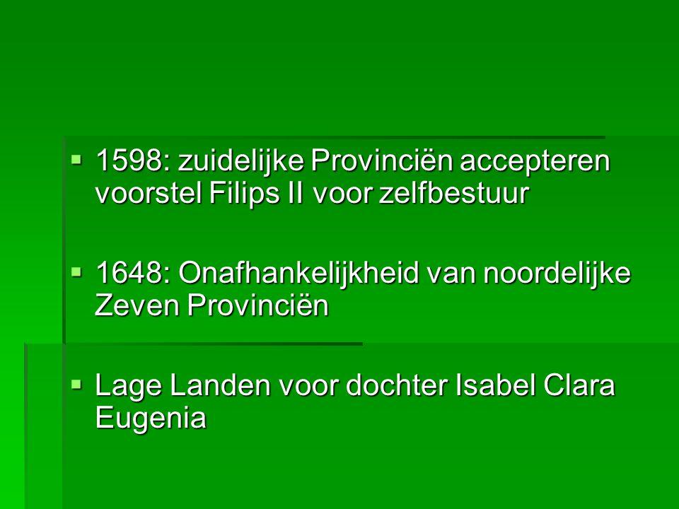  1598: zuidelijke Provinciën accepteren voorstel Filips II voor zelfbestuur  1648: Onafhankelijkheid van noordelijke Zeven Provinciën  Lage Landen