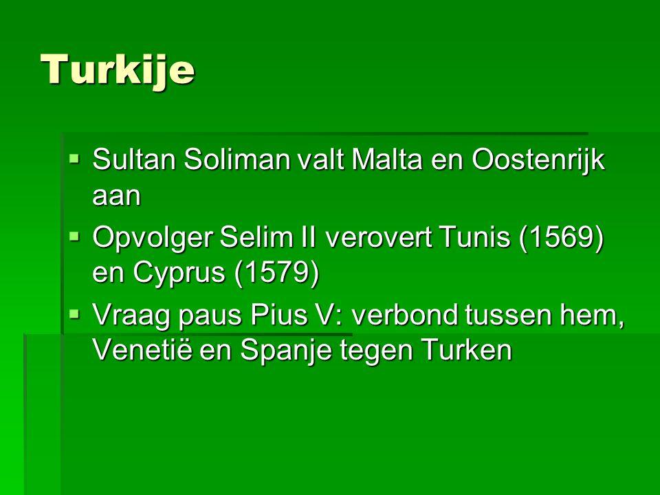 Turkije  Sultan Soliman valt Malta en Oostenrijk aan  Sultan Soliman valt Malta en Oostenrijk aan  Opvolger Selim II verovert Tunis (1569) en Cyprus (1579)  Vraag paus Pius V: verbond tussen hem, Venetië en Spanje tegen Turken