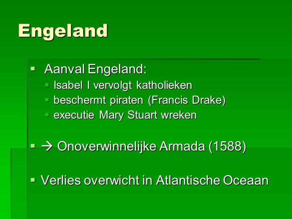 Engeland  Aanval Engeland:  Isabel I vervolgt katholieken  beschermt piraten (Francis Drake)  executie Mary Stuart wreken  Onoverwinnelijke Armada (1588)  Verlies overwicht in Atlantische Oceaan