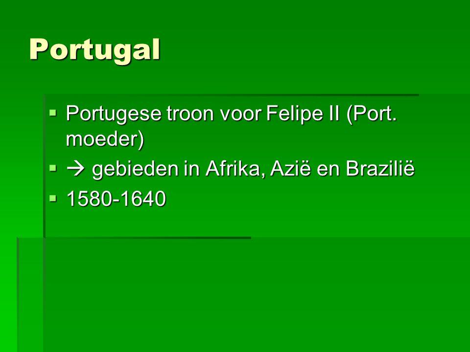Portugal  Portugese troon voor Felipe II (Port. moeder)  gebieden in Afrika, Azië en Brazilië  1580-1640