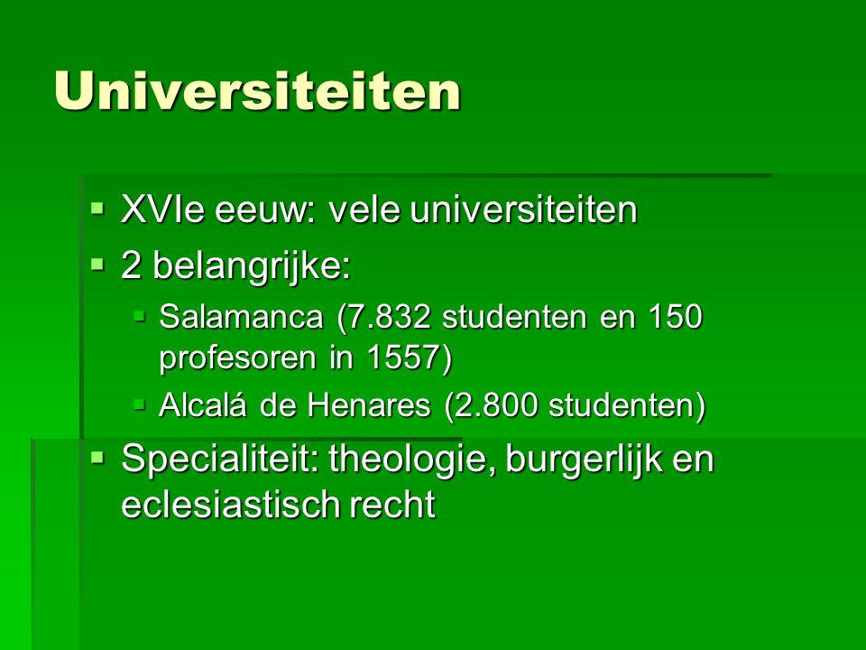 Universiteiten  XVIe eeuw: vele universiteiten  2 belangrijke:  Salamanca (7.832 studenten en 150 profesoren in 1557)  Alcalá de Henares (2.800 studenten)  Specialiteit: theologie, burgerlijk en eclesiastisch recht