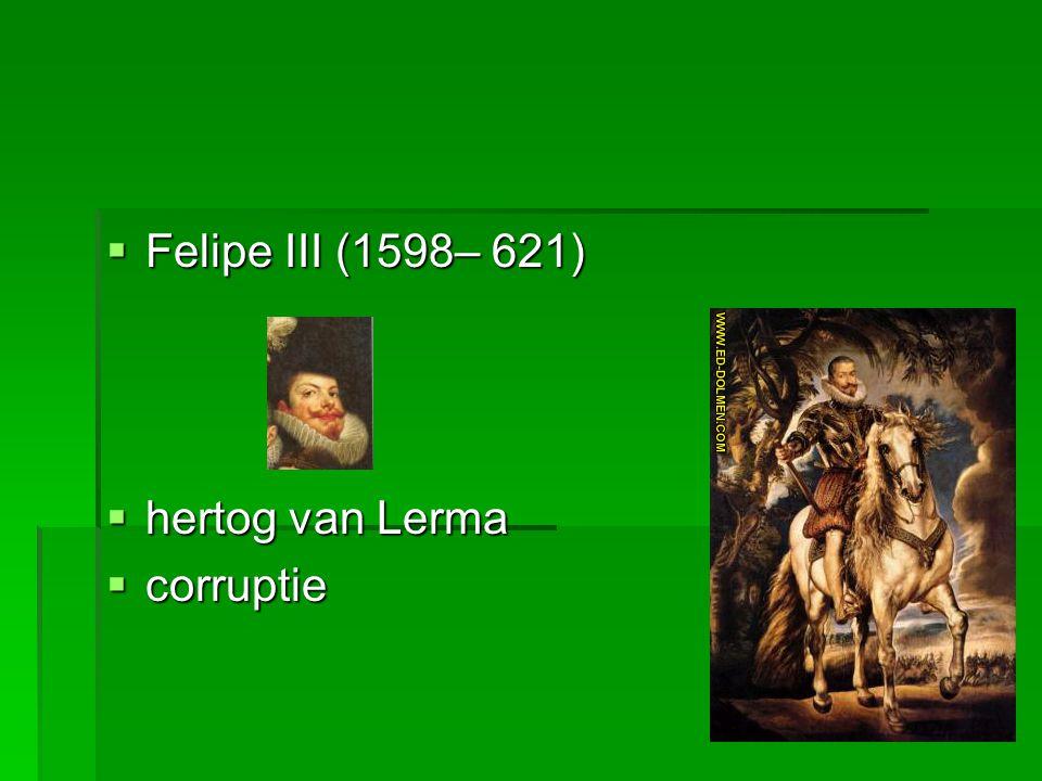  Felipe III (1598– 621)  hertog van Lerma  corruptie