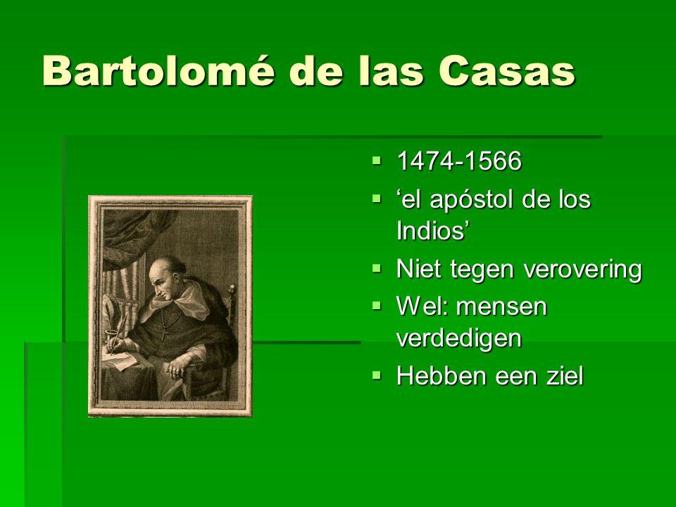 Bartolomé de las Casas  1474-1566  'el apóstol de los Indios'  Niet tegen verovering  Wel: mensen verdedigen  Hebben een ziel