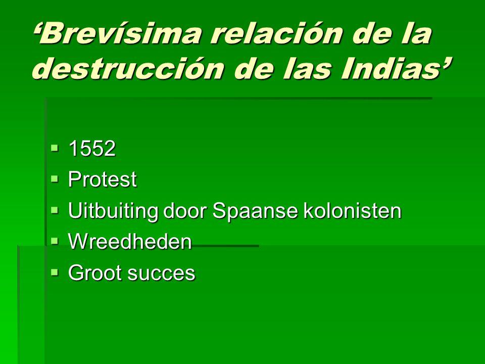 'Brevísima relación de la destrucción de las Indias'  1552  Protest  Uitbuiting door Spaanse kolonisten  Wreedheden  Groot succes