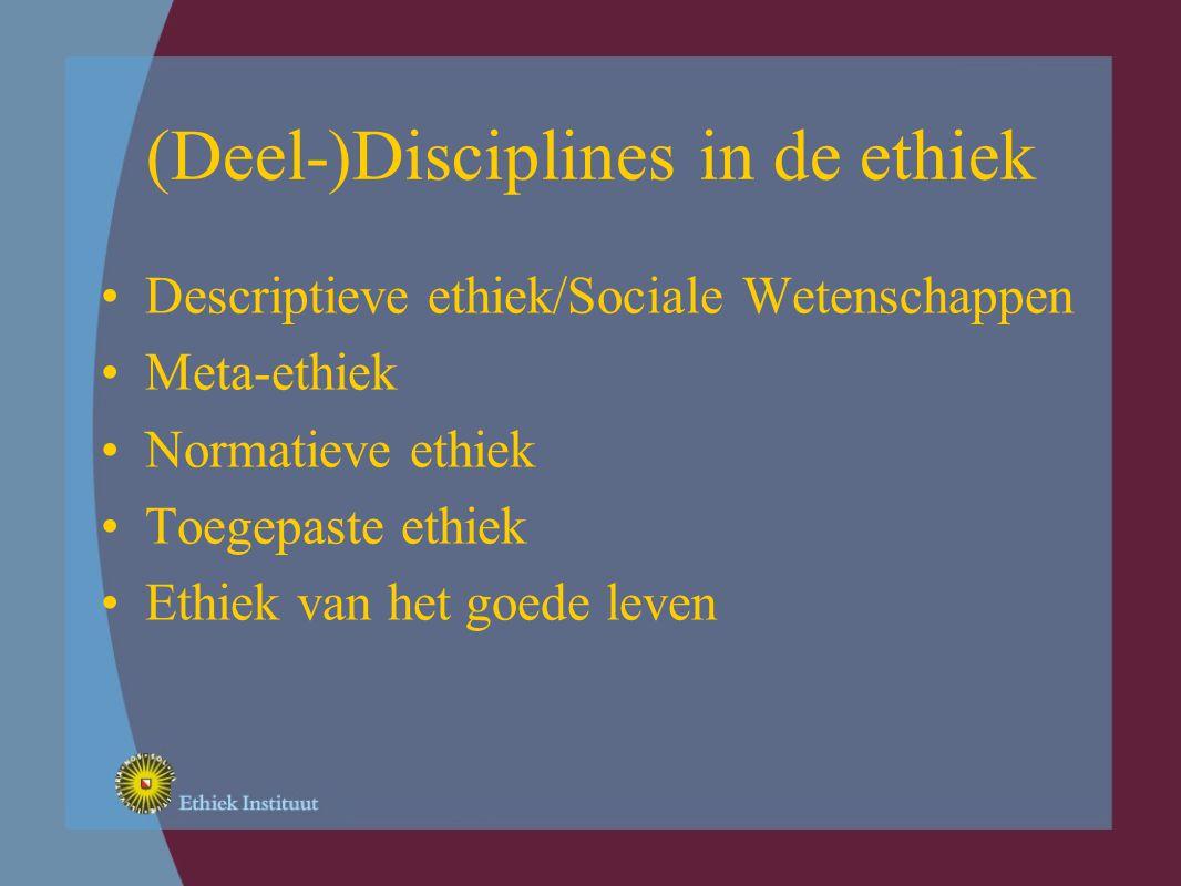 (Deel-)Disciplines in de ethiek Descriptieve ethiek/Sociale Wetenschappen Meta-ethiek Normatieve ethiek Toegepaste ethiek Ethiek van het goede leven