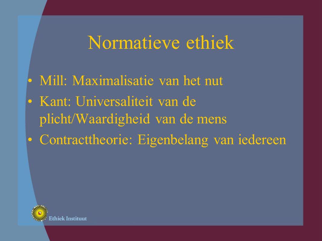 Normatieve ethiek Mill: Maximalisatie van het nut Kant: Universaliteit van de plicht/Waardigheid van de mens Contracttheorie: Eigenbelang van iedereen