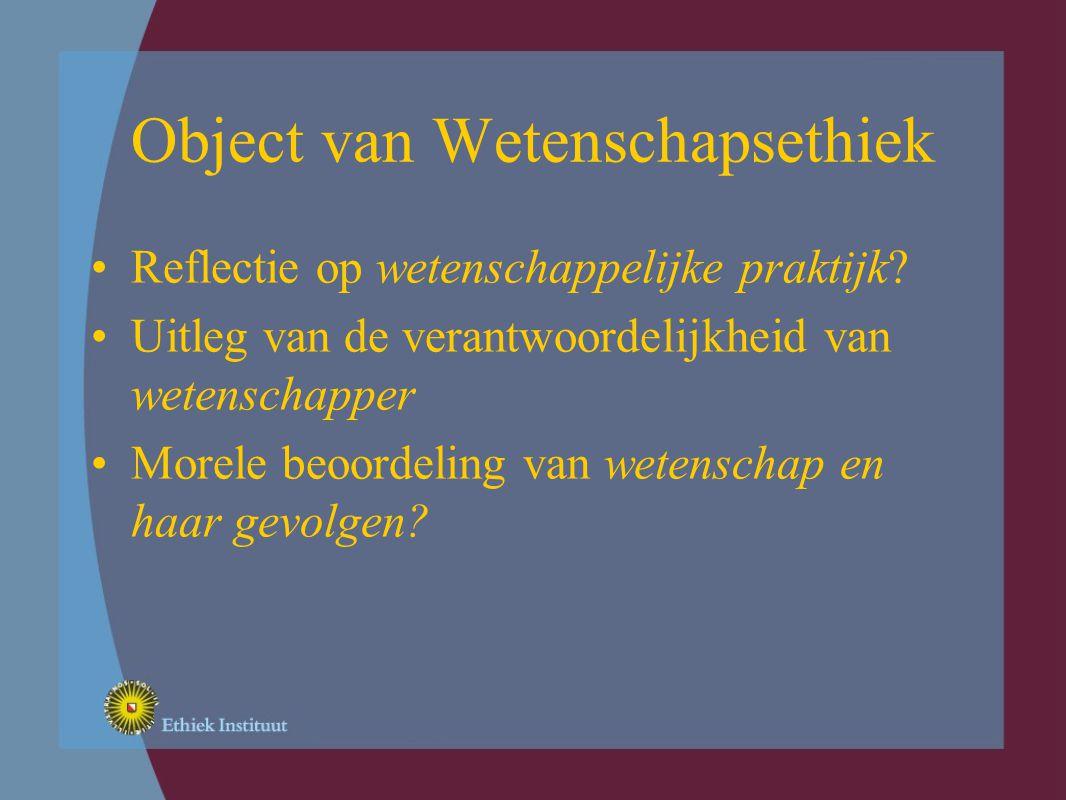 Object van Wetenschapsethiek Reflectie op wetenschappelijke praktijk.
