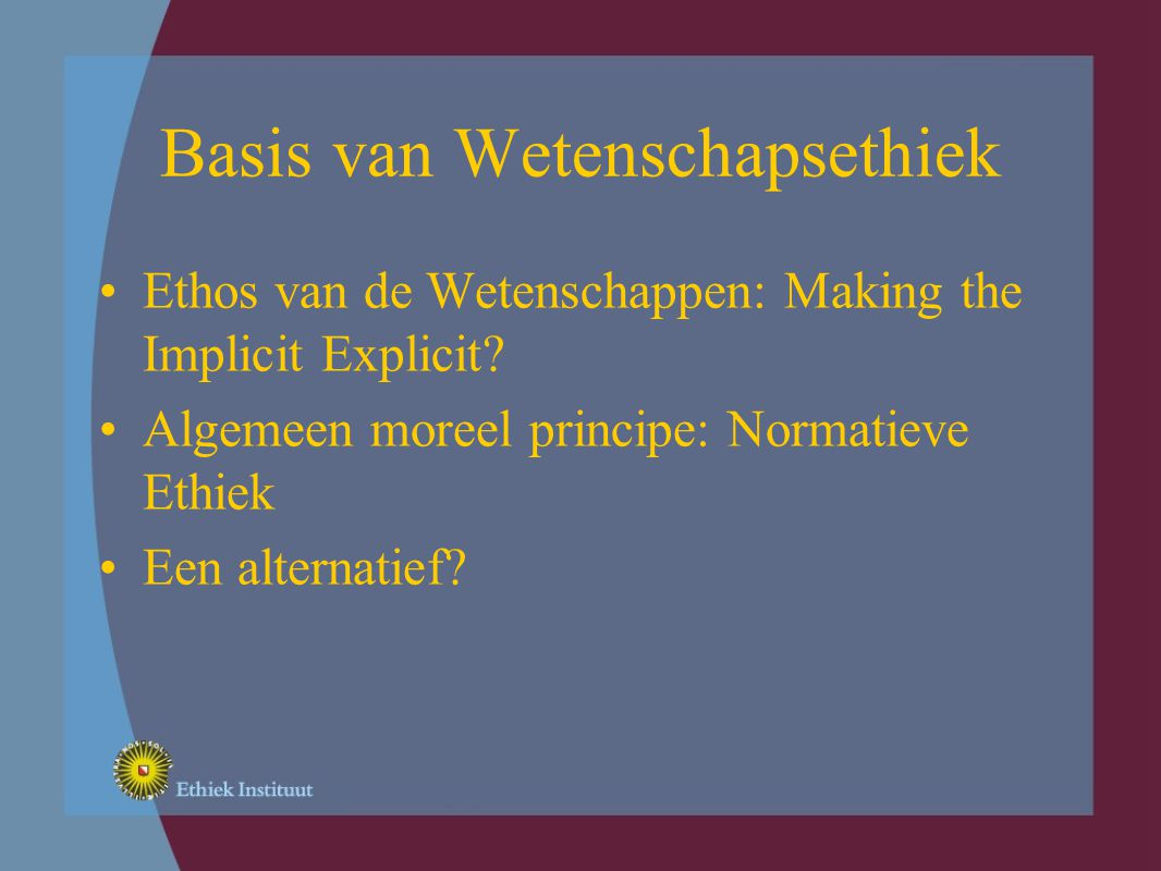 Basis van Wetenschapsethiek Ethos van de Wetenschappen: Making the Implicit Explicit.