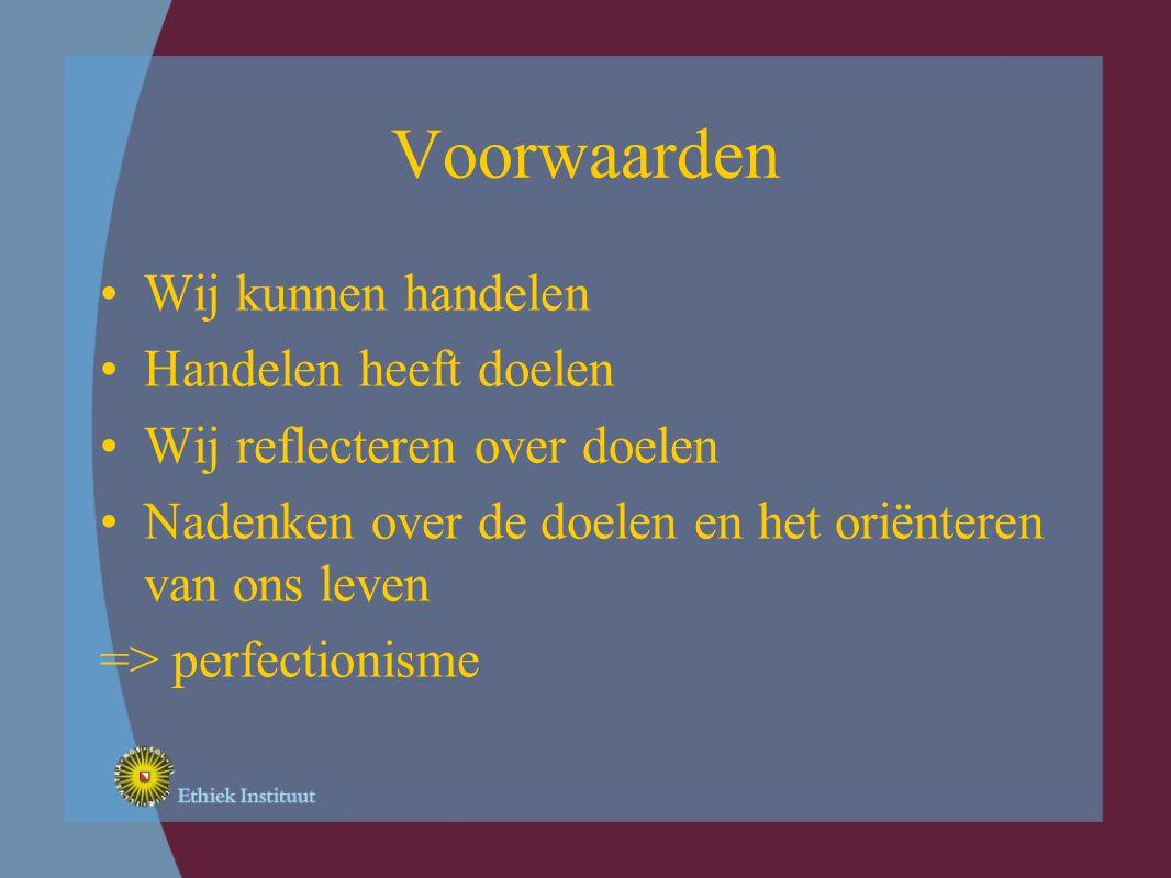 Voorwaarden Wij kunnen handelen Handelen heeft doelen Wij reflecteren over doelen Nadenken over de doelen en het oriënteren van ons leven => perfectionisme