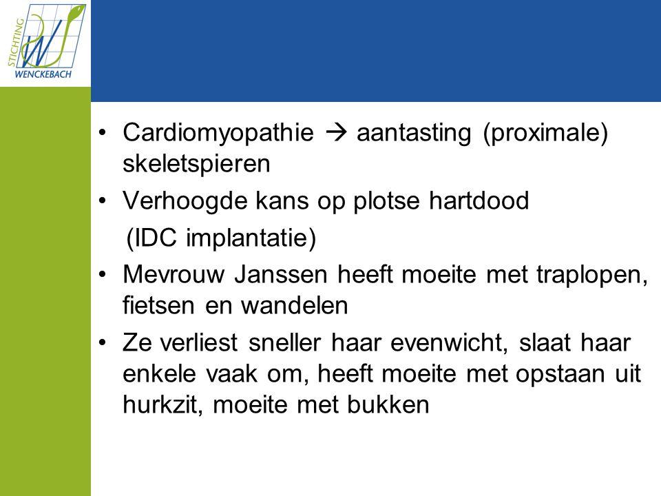 Cardiomyopathie  aantasting (proximale) skeletspieren Verhoogde kans op plotse hartdood (IDC implantatie) Mevrouw Janssen heeft moeite met traplopen,