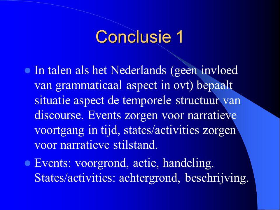 Conclusie 1 In talen als het Nederlands (geen invloed van grammaticaal aspect in ovt) bepaalt situatie aspect de temporele structuur van discourse.
