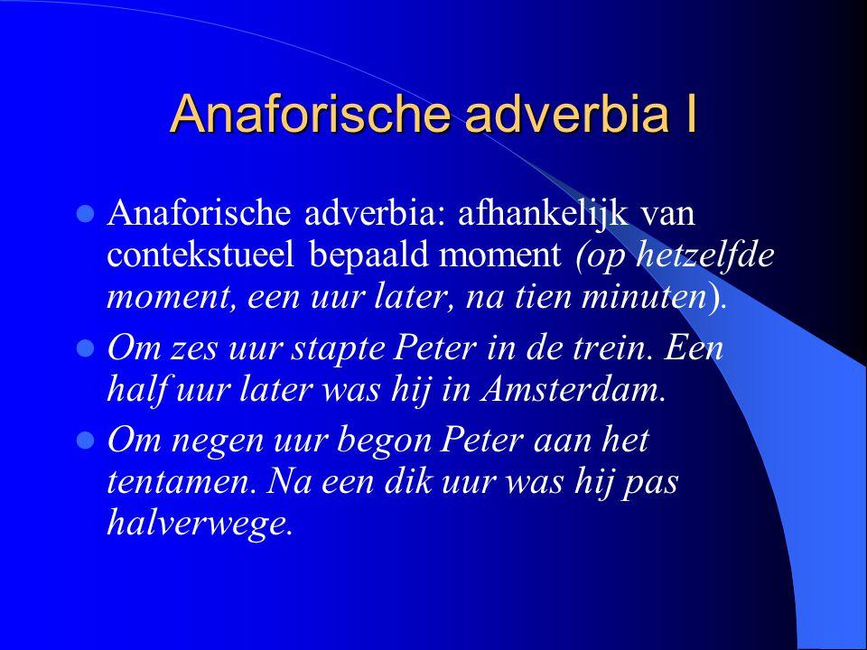 Anaforische adverbia I Anaforische adverbia: afhankelijk van contekstueel bepaald moment (op hetzelfde moment, een uur later, na tien minuten). Om zes