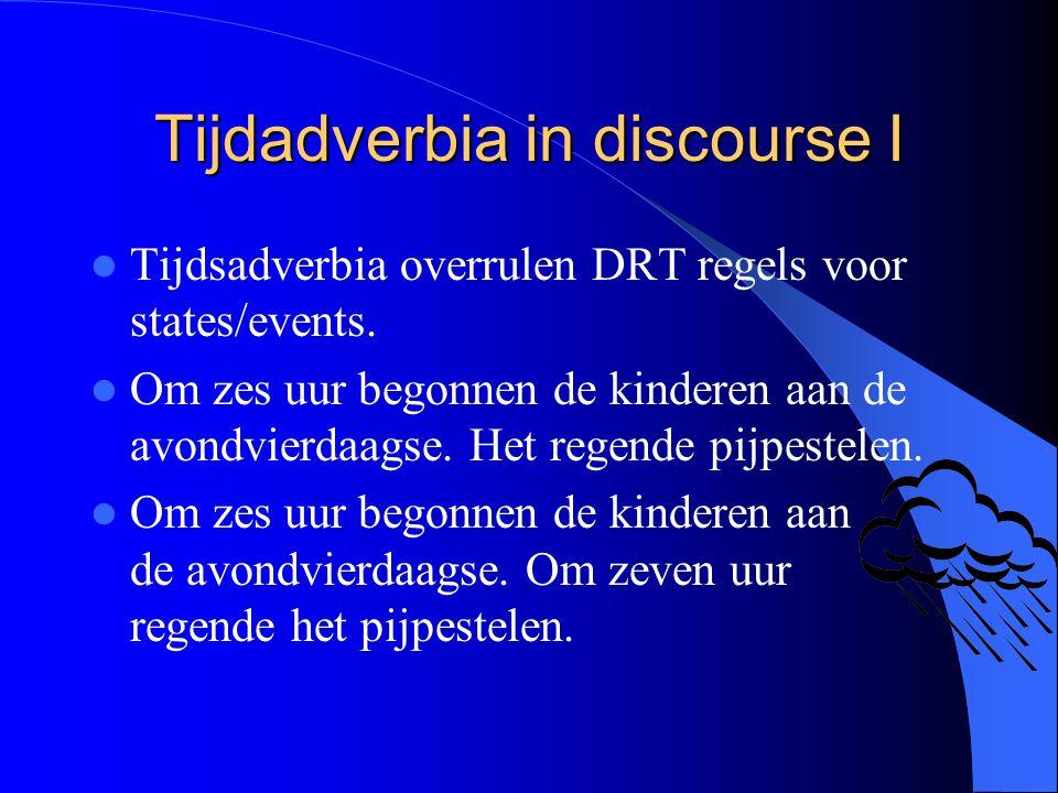 Tijdadverbia in discourse I Tijdsadverbia overrulen DRT regels voor states/events. Om zes uur begonnen de kinderen aan de avondvierdaagse. Het regende