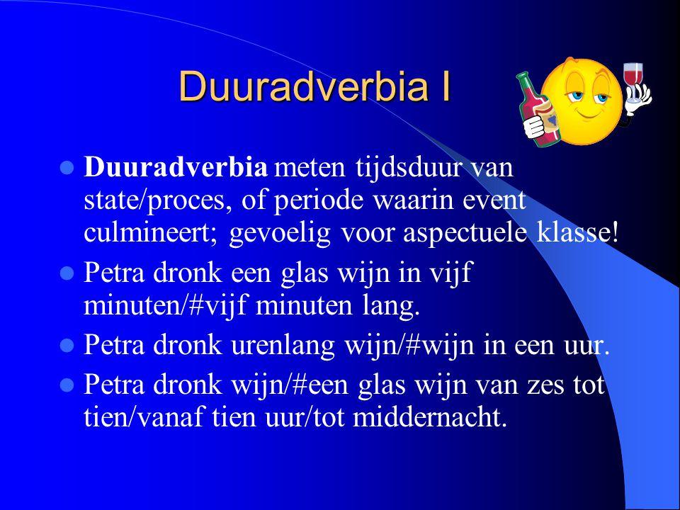 Duuradverbia I Duuradverbia meten tijdsduur van state/proces, of periode waarin event culmineert; gevoelig voor aspectuele klasse! Petra dronk een gla