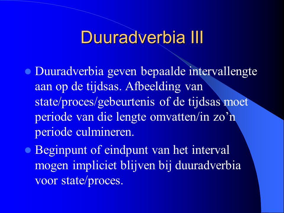 Duuradverbia III Duuradverbia geven bepaalde intervallengte aan op de tijdsas. Afbeelding van state/proces/gebeurtenis of de tijdsas moet periode van