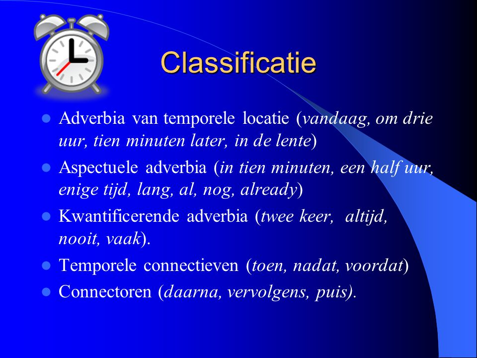 Classificatie Adverbia van temporele locatie (vandaag, om drie uur, tien minuten later, in de lente) Aspectuele adverbia (in tien minuten, een half uu