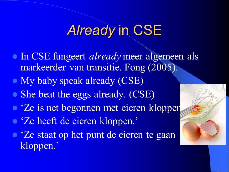 Already in CSE In CSE fungeert already meer algemeen als markeerder van transitie. Fong (2005). My baby speak already (CSE) She beat the eggs already.