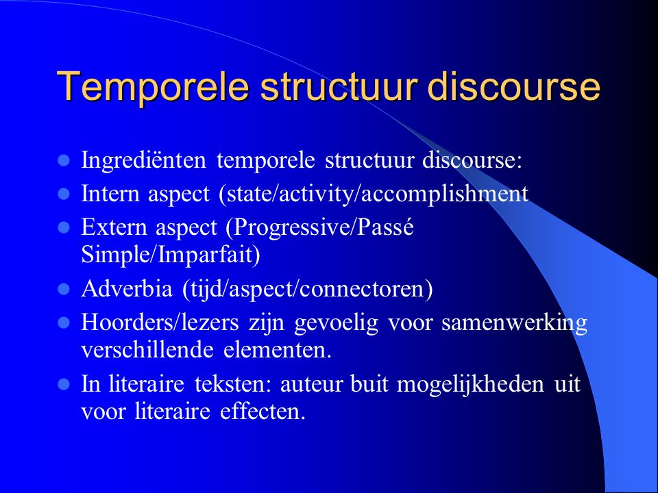 Temporele structuur discourse Ingrediënten temporele structuur discourse: Intern aspect (state/activity/accomplishment Extern aspect (Progressive/Pass