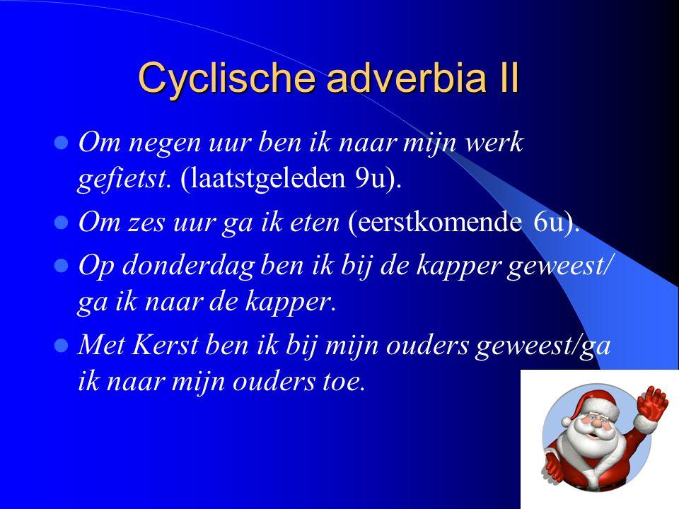 Cyclische adverbia II Om negen uur ben ik naar mijn werk gefietst. (laatstgeleden 9u). Om zes uur ga ik eten (eerstkomende 6u). Op donderdag ben ik bi