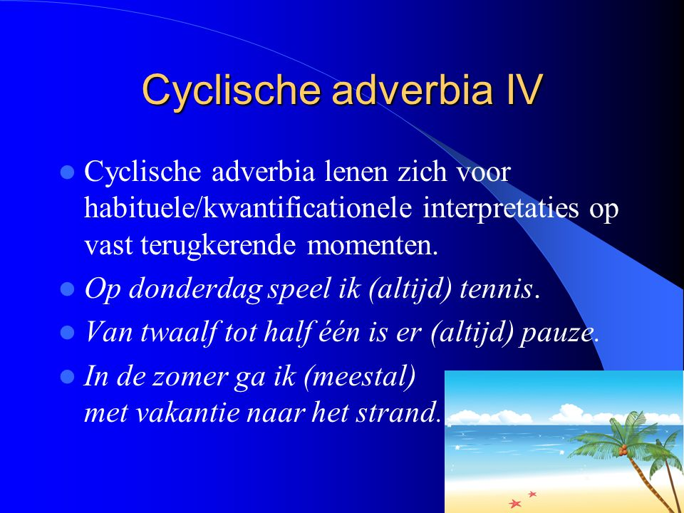 Cyclische adverbia IV Cyclische adverbia lenen zich voor habituele/kwantificationele interpretaties op vast terugkerende momenten. Op donderdag speel