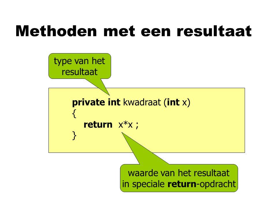 Methoden met een resultaat private int kwadraat (int x) { return x*x ; } type van het resultaat waarde van het resultaat in speciale return-opdracht