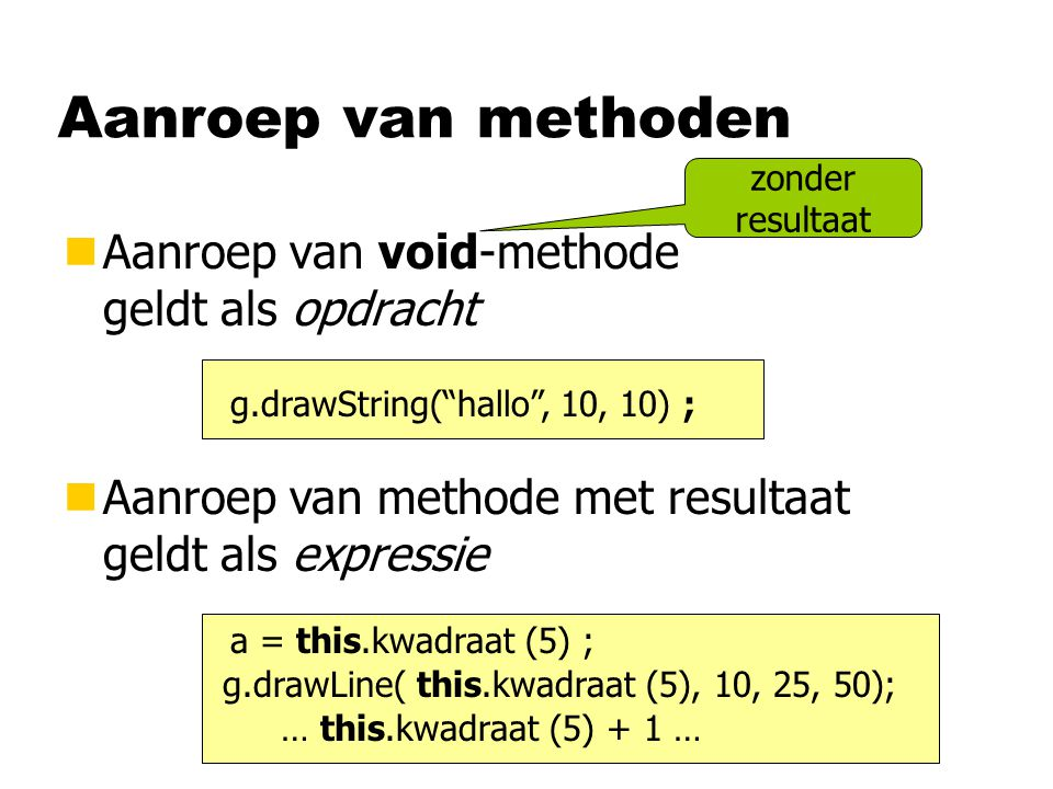 "nAanroep van void-methode geldt als opdracht Aanroep van methoden g.drawString(""hallo"", 10, 10) ; a = this.kwadraat (5) ; g.drawLine( this.kwadraat (5"
