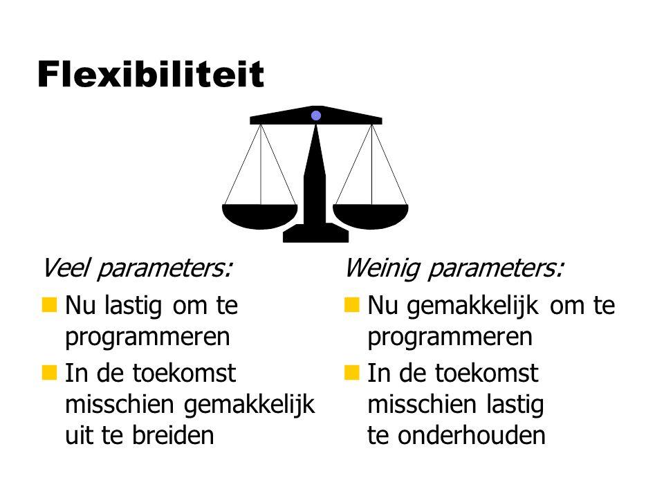 Flexibiliteit Veel parameters: nNu lastig om te programmeren nIn de toekomst misschien gemakkelijk uit te breiden Weinig parameters: n Nu gemakkelijk om te programmeren n In de toekomst misschien lastig te onderhouden