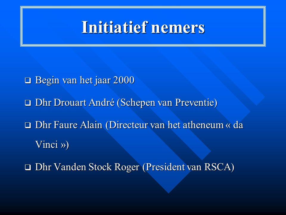 Initiatief nemers  Begin van het jaar 2000  Dhr Drouart André (Schepen van Preventie)  Dhr Faure Alain (Directeur van het atheneum « da Vinci »)  Dhr Vanden Stock Roger (President van RSCA)