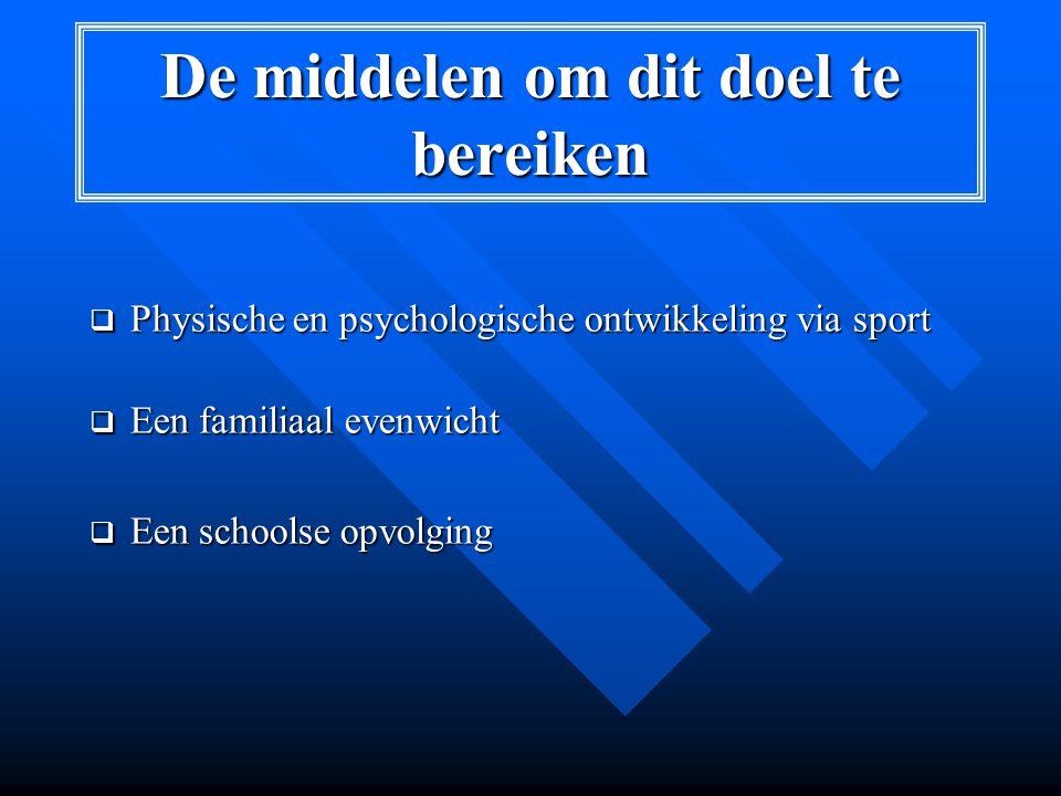 De middelen om dit doel te bereiken  Physische en psychologische ontwikkeling via sport  Een familiaal evenwicht  Een schoolse opvolging