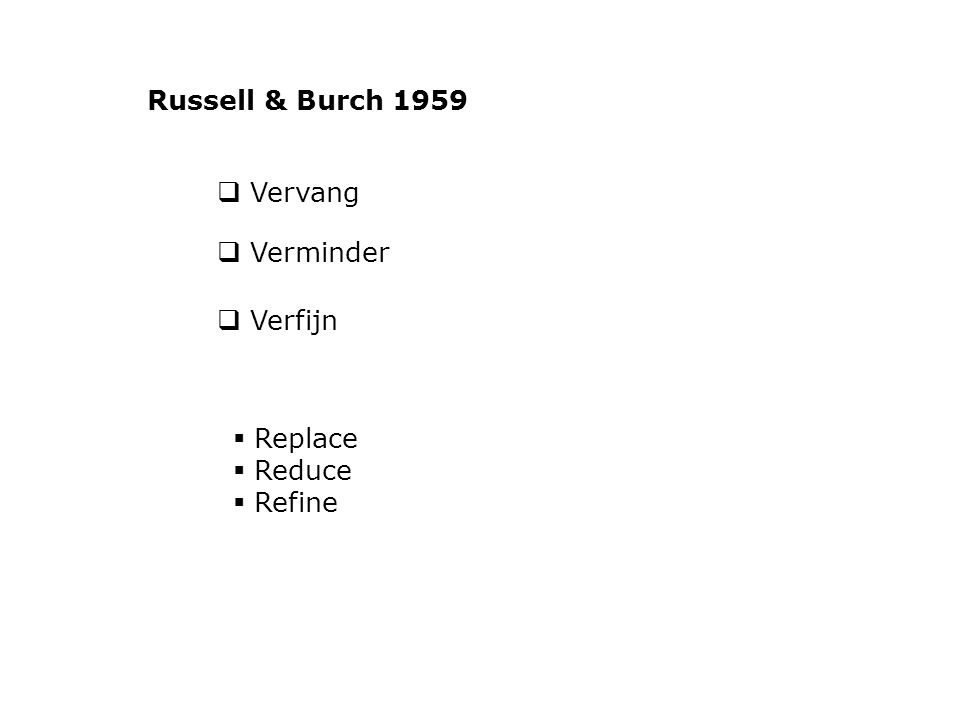 Vervang  Verminder  Verfijn  Replace  Reduce  Refine Russell & Burch 1959