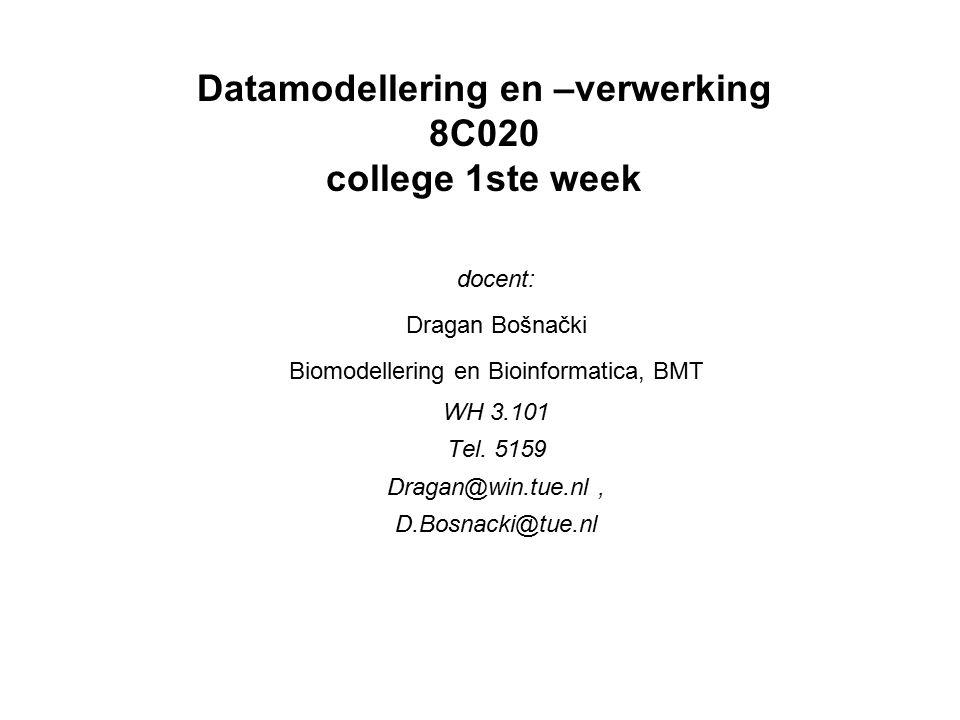 Datamodellering en –verwerking 8C020 college 1ste week docent: Dragan Bošnački Biomodellering en Bioinformatica, BMT WH 3.101 Tel. 5159 Dragan@win.tue