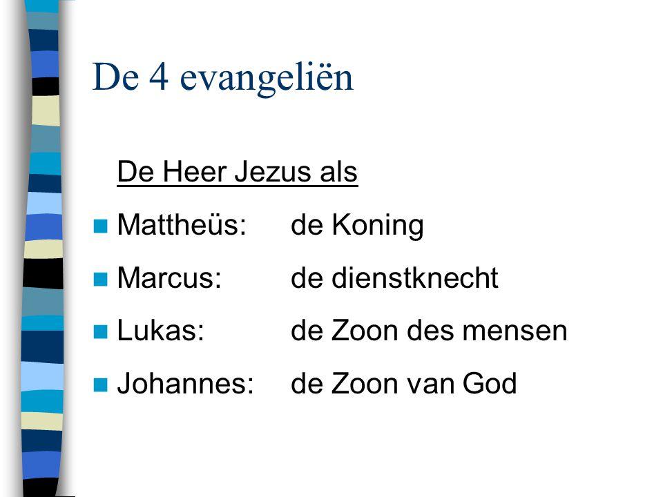 De 4 evangeliën De Heer Jezus als Mattheüs:de Koning Marcus:de dienstknecht Lukas:de Zoon des mensen Johannes:de Zoon van God
