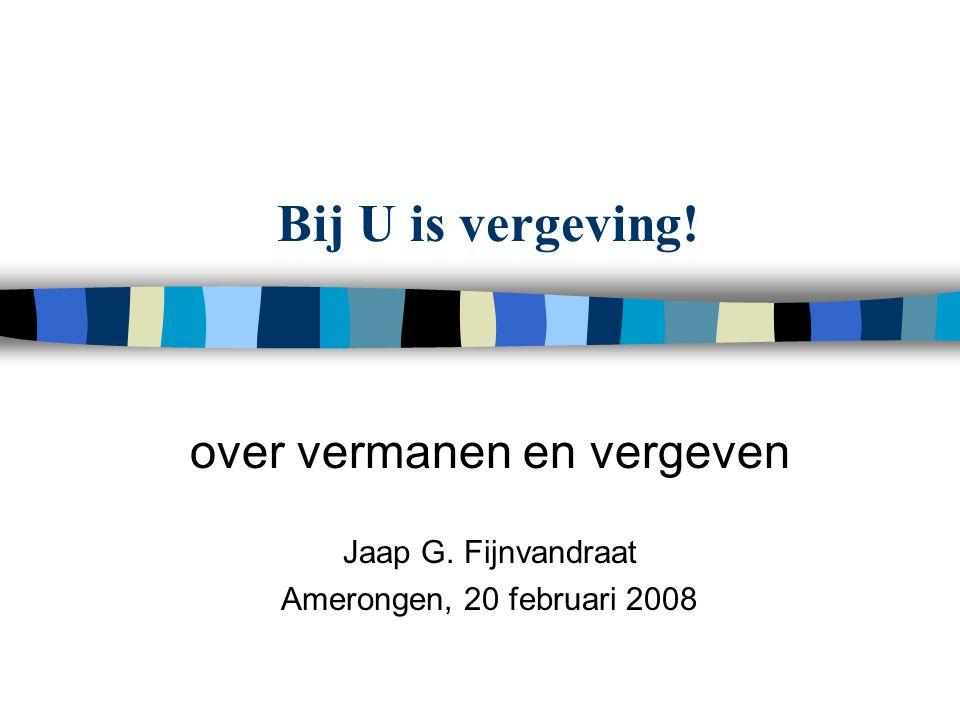 Bij U is vergeving! over vermanen en vergeven Jaap G. Fijnvandraat Amerongen, 20 februari 2008