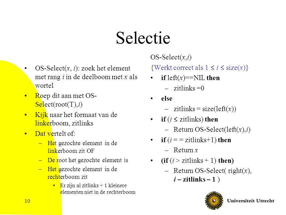10 Selectie OS-Select(x, i): zoek het element met rang i in de deelboom met x als wortel Roep dit aan met OS- Select(root(T),i) Kijk naar het formaat