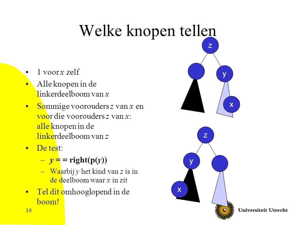 16 Welke knopen tellen 1 voor x zelf Alle knopen in de linkerdeelboom van x Sommige voorouders z van x en voor die voorouders z van x: alle knopen in