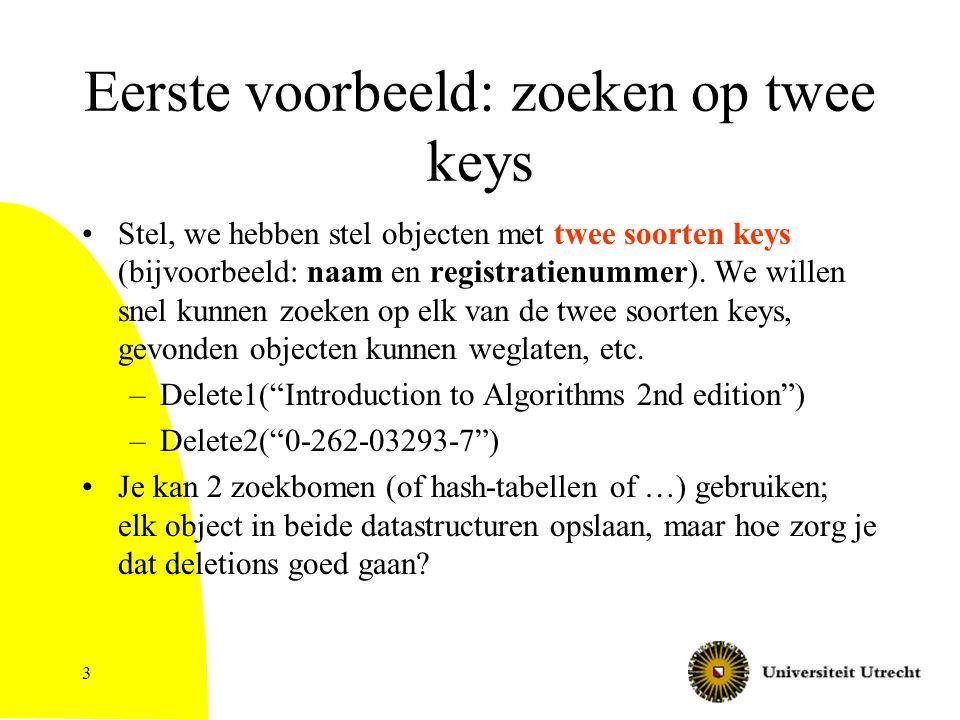 3 Eerste voorbeeld: zoeken op twee keys Stel, we hebben stel objecten met twee soorten keys (bijvoorbeeld: naam en registratienummer). We willen snel