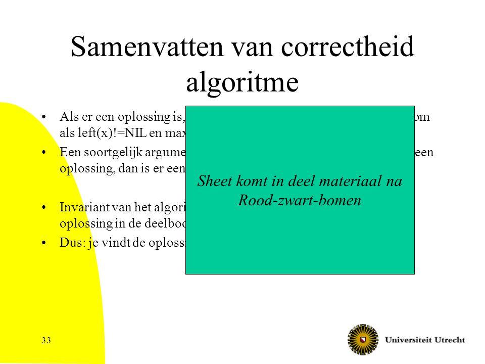 33 Samenvatten van correctheid algoritme Als er een oplossing is, dan is er een oplossing in de linkerdeelboom als left(x)!=NIL en max(left(x))  low(
