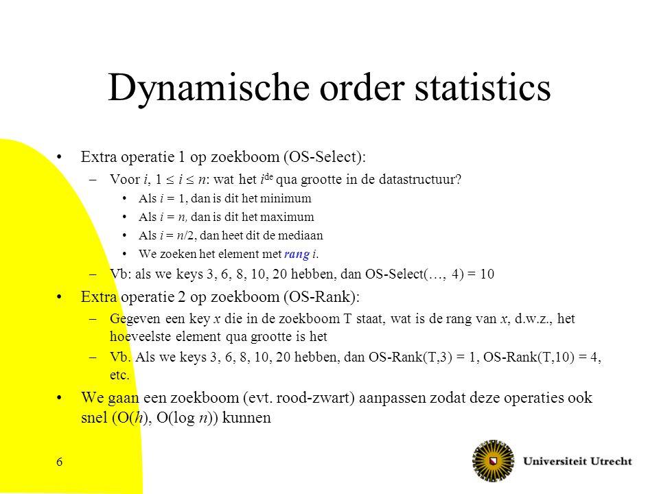 17 Pseudocode OS-Rank(T,x) if left(x)==NIL then –totaal = 1 {alleen x} else –totaal = size(left(x))+1 {x en alles in linkerboom van x} while (y != root(T)) do –if y == right(p(y)) {y is een rechterkind} then if left(p(y)) == NIL then totaal++ {tel p(y)} else totaal = totaal + size(left(p(y))) + 1 –{p(y) en alles in de linkerdeelboom van p(y)} –y = p(y) {een stapje omhoog de boom in} Return totaal