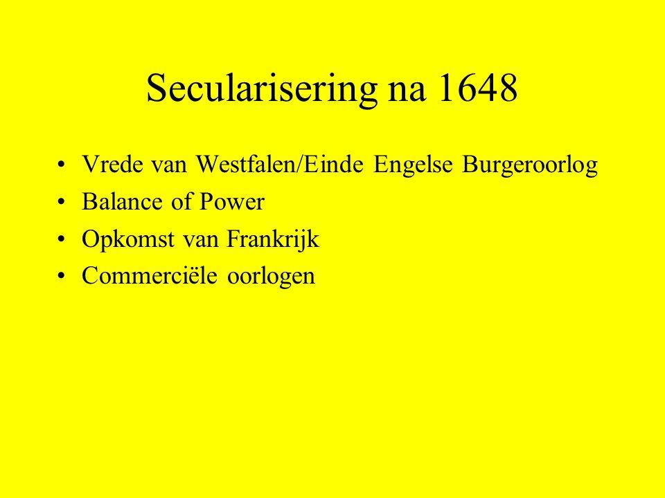 Secularisering na 1648 Vrede van Westfalen/Einde Engelse Burgeroorlog Balance of Power Opkomst van Frankrijk Commerciële oorlogen