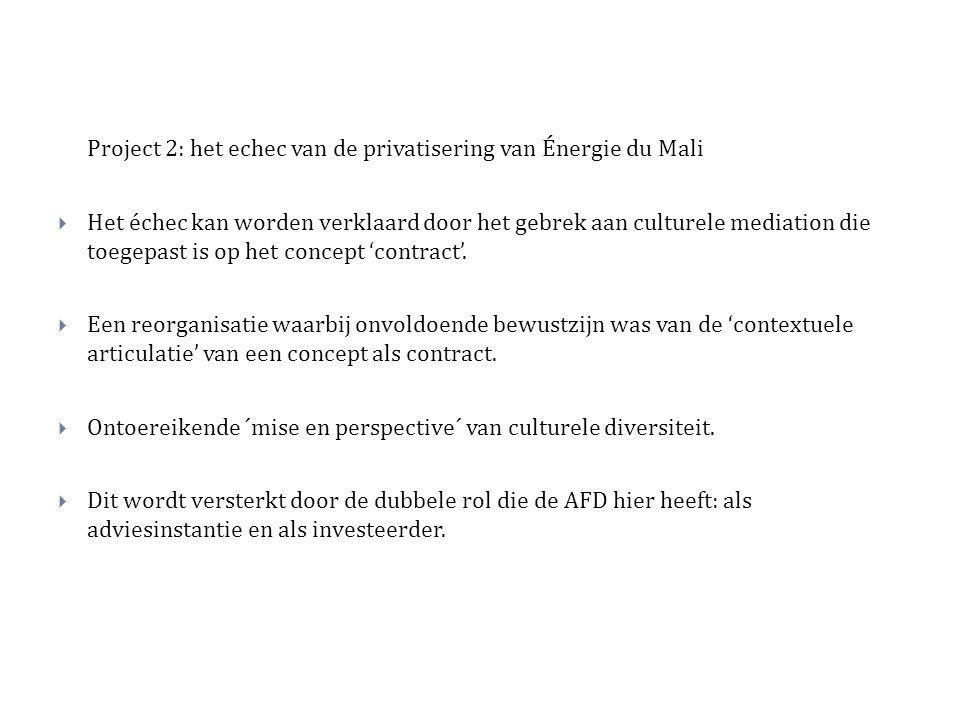 Project 2: het echec van de privatisering van Énergie du Mali  Het échec kan worden verklaard door het gebrek aan culturele mediation die toegepast is op het concept 'contract'.