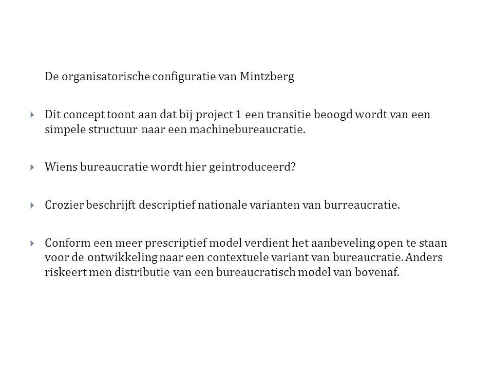 De organisatorische configuratie van Mintzberg  Dit concept toont aan dat bij project 1 een transitie beoogd wordt van een simpele structuur naar een machinebureaucratie.