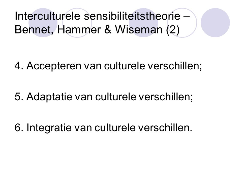 Interculturele sensibiliteitstheorie – Bennet, Hammer & Wiseman (2) 4. Accepteren van culturele verschillen; 5. Adaptatie van culturele verschillen; 6