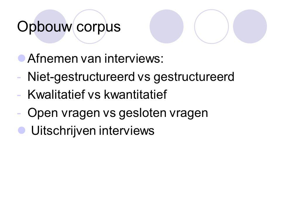 Opbouw corpus Afnemen van interviews: -Niet-gestructureerd vs gestructureerd -Kwalitatief vs kwantitatief -Open vragen vs gesloten vragen Uitschrijven interviews