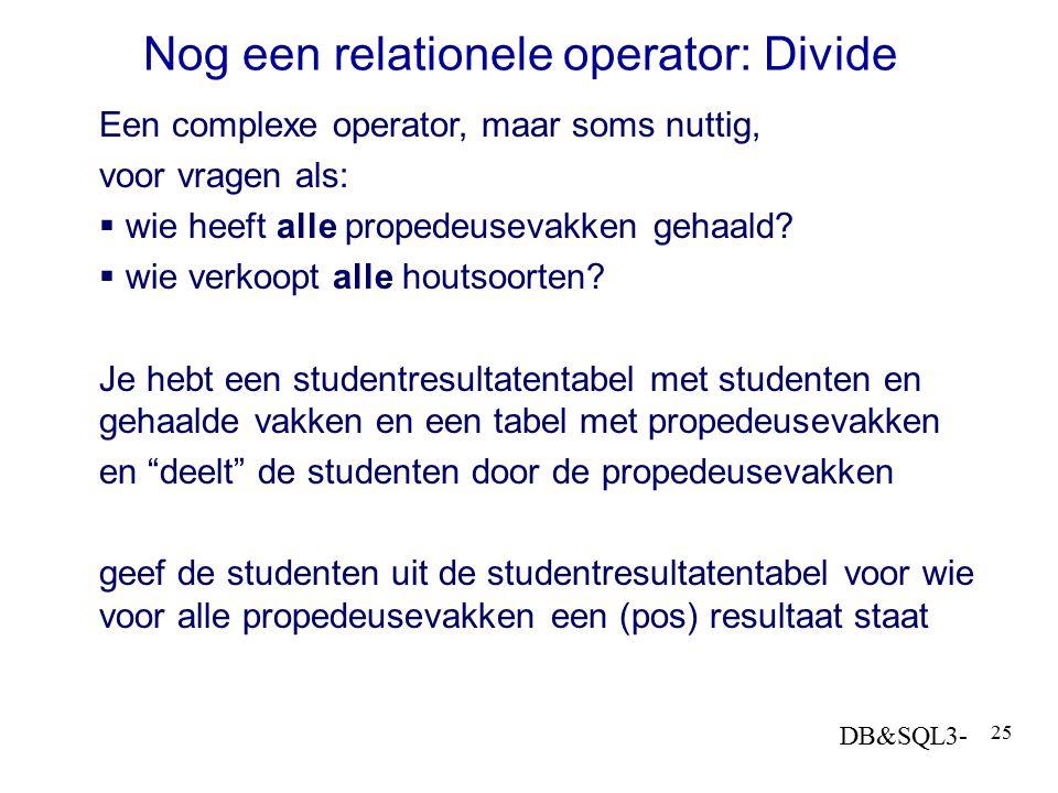 DB&SQL3- 25 Nog een relationele operator: Divide Een complexe operator, maar soms nuttig, voor vragen als:  wie heeft alle propedeusevakken gehaald?