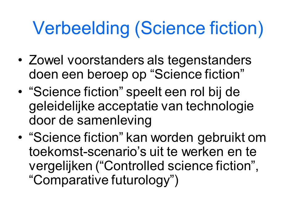 Verbeelding (Science fiction) Zowel voorstanders als tegenstanders doen een beroep op Science fiction Science fiction speelt een rol bij de geleidelijke acceptatie van technologie door de samenleving Science fiction kan worden gebruikt om toekomst-scenario's uit te werken en te vergelijken ( Controlled science fiction , Comparative futurology )