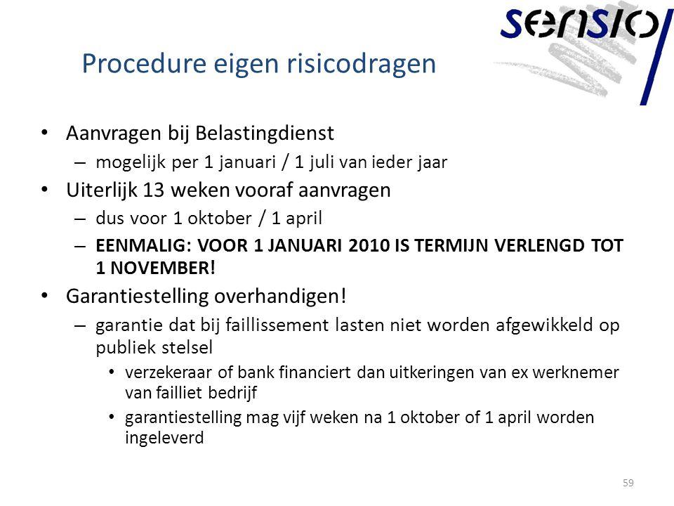 Procedure eigen risicodragen Aanvragen bij Belastingdienst – mogelijk per 1 januari / 1 juli van ieder jaar Uiterlijk 13 weken vooraf aanvragen – dus voor 1 oktober / 1 april – EENMALIG: VOOR 1 JANUARI 2010 IS TERMIJN VERLENGD TOT 1 NOVEMBER.