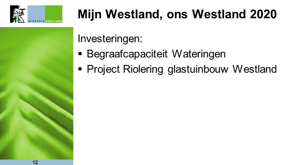 12 Mijn Westland, ons Westland 2020 Investeringen:  Begraafcapaciteit Wateringen  Project Riolering glastuinbouw Westland